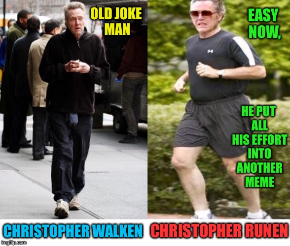 I Have A bad Cold And Yes, I Can Be Lazy Too | CHRISTOPHER WALKEN CHRISTOPHER RUNEN OLD JOKE MAN EASY NOW, HE PUT ALL HIS EFFORT INTO ANOTHER MEME | image tagged in christopher walken,walking,running,jogging | made w/ Imgflip meme maker