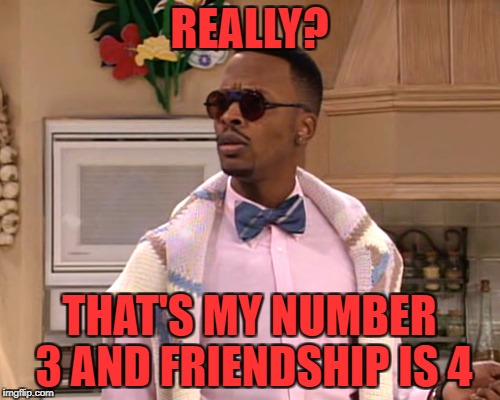 dj jazzy jeff | REALLY? THAT'S MY NUMBER 3 AND FRIENDSHIP IS 4 | image tagged in dj jazzy jeff | made w/ Imgflip meme maker