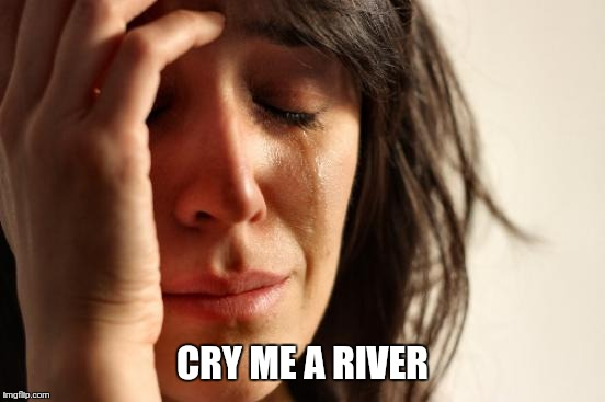 First World Problems Meme | CRY ME A RIVER | image tagged in memes,first world problems | made w/ Imgflip meme maker