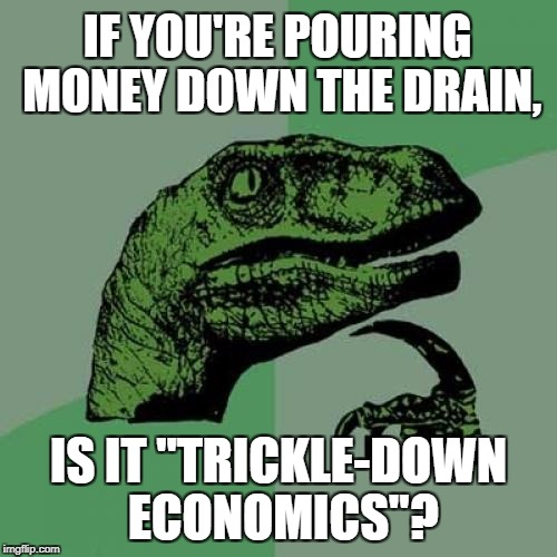 "Money Drain - the economy | IF YOU'RE POURING MONEY DOWN THE DRAIN, IS IT ""TRICKLE-DOWN ECONOMICS""? 