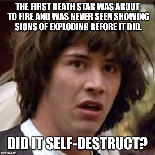 Conspiracy Keanu Meme | THE FIRST DEATH STAR WAS ABOUT TO FIRE AND WAS NEVER SEEN SHOWING SIGNS OF EXPLODING BEFORE IT DID. DID IT SELF-DESTRUCT? | image tagged in memes,conspiracy keanu | made w/ Imgflip meme maker