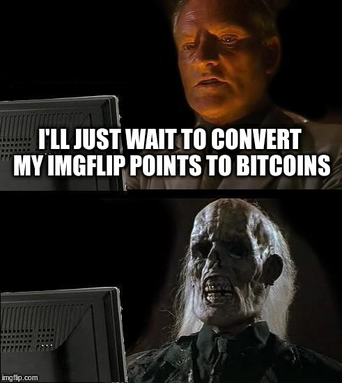 Ill Just Wait Here Meme | I'LL JUST WAIT TO CONVERT MY IMGFLIP POINTS TO BITCOINS | image tagged in memes,ill just wait here | made w/ Imgflip meme maker