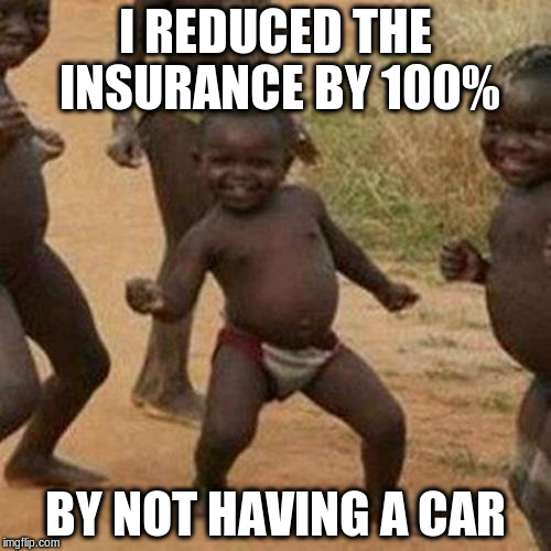 Third World Success Kid Meme | I REDUCED THE INSURANCE BY 100% BY NOT HAVING A CAR | image tagged in memes,third world success kid | made w/ Imgflip meme maker