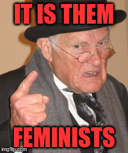 Back In My Day Meme | IT IS THEM FEMINISTS | image tagged in memes,back in my day | made w/ Imgflip meme maker