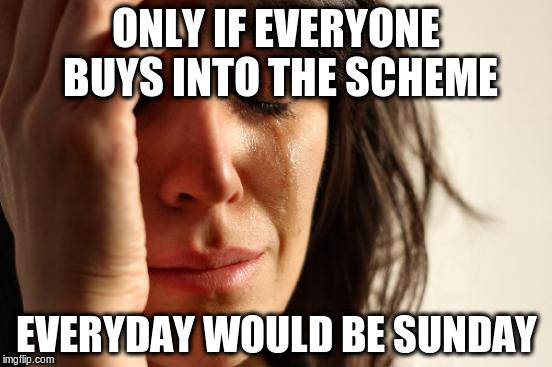 First World Problems Meme | ONLY IF EVERYONE BUYS INTO THE SCHEME EVERYDAY WOULD BE SUNDAY | image tagged in memes,first world problems | made w/ Imgflip meme maker