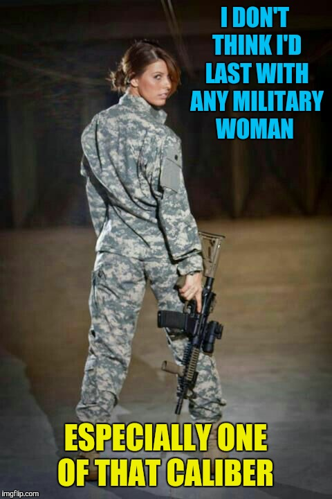I DON'T THINK I'D LAST WITH ANY MILITARY WOMAN ESPECIALLY ONE OF THAT CALIBER | made w/ Imgflip meme maker