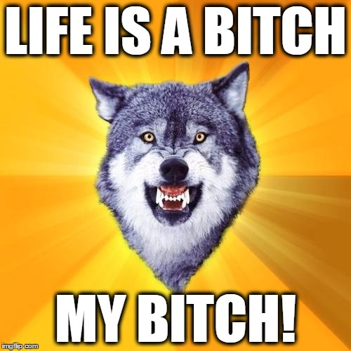 Courage Wolf Meme | LIFE IS A B**CH MY B**CH! | image tagged in memes,courage wolf | made w/ Imgflip meme maker