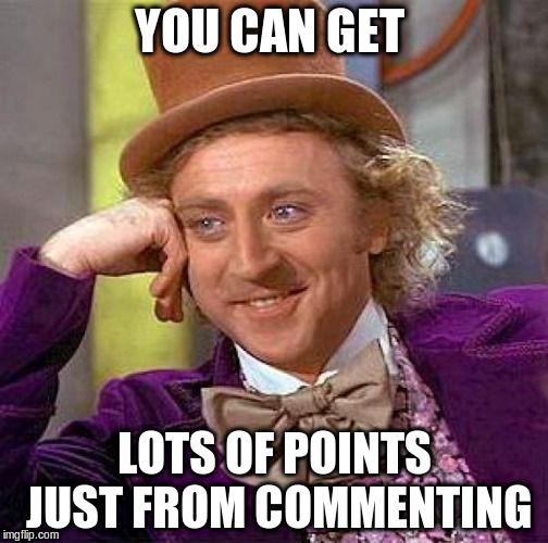 Creepy Condescending Wonka Meme | YOU CAN GET LOTS OF POINTS JUST FROM COMMENTING | image tagged in memes,creepy condescending wonka | made w/ Imgflip meme maker