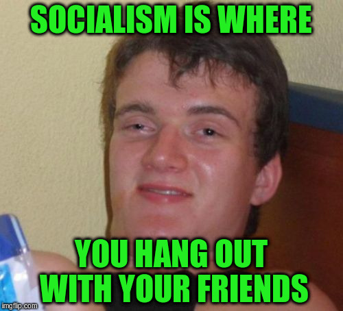 10 Guy Meme | SOCIALISM IS WHERE YOU HANG OUT WITH YOUR FRIENDS | image tagged in memes,10 guy | made w/ Imgflip meme maker