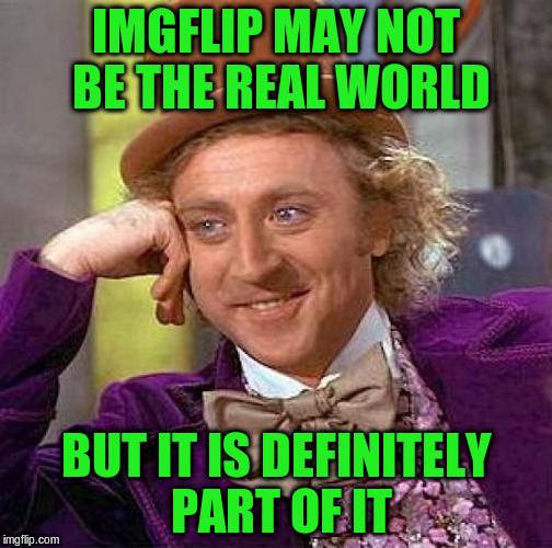 Creepy Condescending Wonka Meme | IMGFLIP MAY NOT BE THE REAL WORLD BUT IT IS DEFINITELY PART OF IT | image tagged in memes,creepy condescending wonka | made w/ Imgflip meme maker