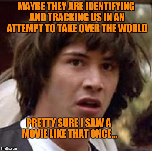 Conspiracy Keanu Meme | MAYBE THEY ARE IDENTIFYING AND TRACKING US IN AN ATTEMPT TO TAKE OVER THE WORLD PRETTY SURE I SAW A MOVIE LIKE THAT ONCE... | image tagged in memes,conspiracy keanu | made w/ Imgflip meme maker