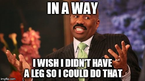 Steve Harvey Meme | IN A WAY I WISH I DIDN'T HAVE A LEG SO I COULD DO THAT | image tagged in memes,steve harvey | made w/ Imgflip meme maker