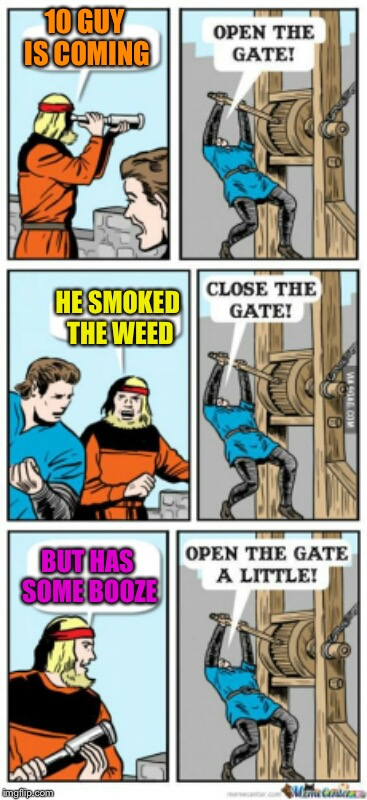 Open the gate a little | 10 GUY IS COMING BUT HAS SOME BOOZE HE SMOKED THE WEED | image tagged in open the gate a little | made w/ Imgflip meme maker