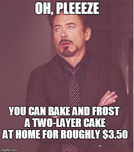 Face You Make Robert Downey Jr Meme | OH, PLEEEZE YOU CAN BAKE AND FROST A TWO-LAYER CAKE AT HOME FOR ROUGHLY $3.50 | image tagged in memes,face you make robert downey jr | made w/ Imgflip meme maker