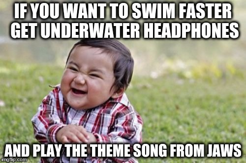 Evil Toddler Meme | IF YOU WANT TO SWIM FASTER GET UNDERWATER HEADPHONES AND PLAY THE THEME SONG FROM JAWS | image tagged in memes,evil toddler | made w/ Imgflip meme maker