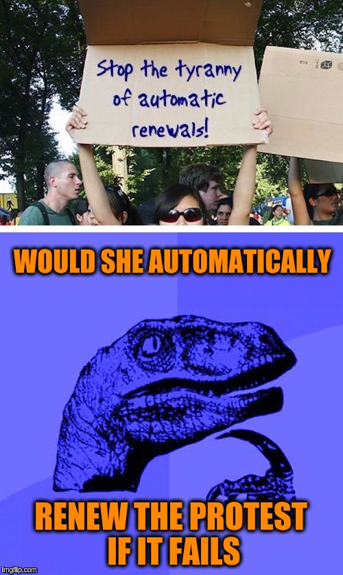 Finally a protest I can relate to! | WOULD SHE AUTOMATICALLY RENEW THE PROTEST IF IT FAILS | image tagged in memes,funny,protests,automatic renewals,philosoraptor blue craziness | made w/ Imgflip meme maker