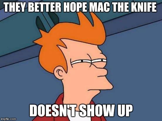 Futurama Fry Meme | THEY BETTER HOPE MAC THE KNIFE DOESN'T SHOW UP | image tagged in memes,futurama fry | made w/ Imgflip meme maker