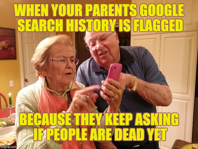 When your parents find Google search |  WHEN YOUR PARENTS GOOGLE SEARCH HISTORY IS FLAGGED; BECAUSE THEY KEEP ASKING IF PEOPLE ARE DEAD YET | image tagged in technology challenged grandparents | made w/ Imgflip meme maker