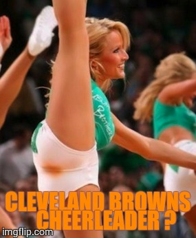 Cleveland Browns Cheerleader | CLEVELAND BROWNS    CHEERLEADER ? | image tagged in loyalsockatxhamster,hoot,funny stuff,funny shit,cheerleaders | made w/ Imgflip meme maker