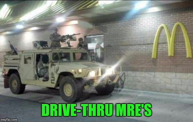 Military Week - A Chad--, DashHopes, JBmemegeek, and SpursFanFromAround event | DRIVE-THRU MRE'S | image tagged in military week,chad-,dashhopes,jbmemegeek,spursfanfromaround,pipe_picasso | made w/ Imgflip meme maker