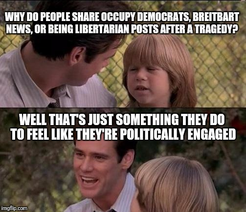 Thats Just Something X Say Meme | WHY DO PEOPLE SHARE OCCUPY DEMOCRATS, BREITBART NEWS, OR BEING LIBERTARIAN POSTS AFTER A TRAGEDY? WELL THAT'S JUST SOMETHING THEY DO TO FEEL | image tagged in memes,thats just something x say | made w/ Imgflip meme maker