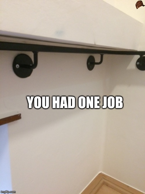 Failed | YOU HAD ONE JOB | image tagged in you had one job,failed,stairs | made w/ Imgflip meme maker