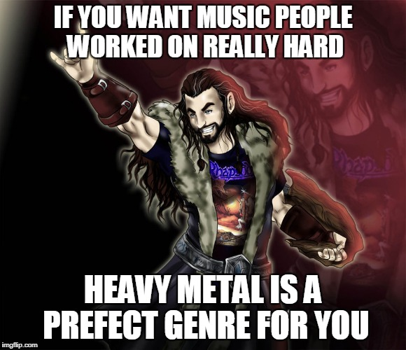 IF YOU WANT MUSIC PEOPLE WORKED ON REALLY HARD HEAVY METAL IS A PREFECT GENRE FOR YOU | made w/ Imgflip meme maker