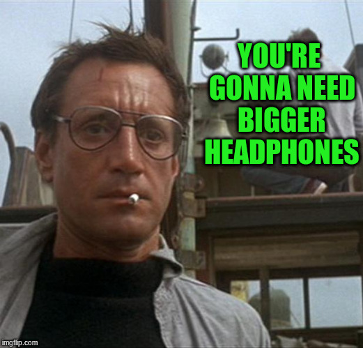 YOU'RE GONNA NEED BIGGER HEADPHONES | made w/ Imgflip meme maker