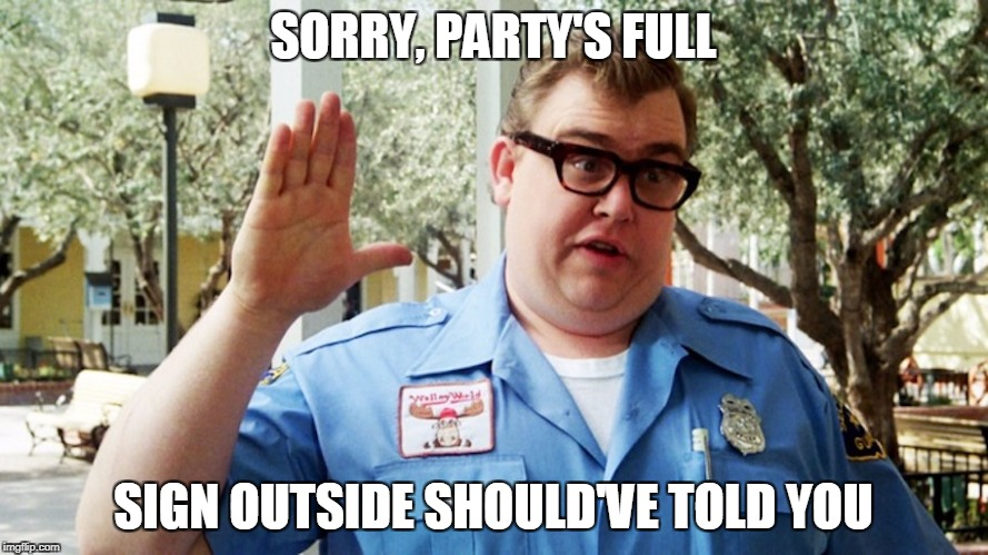 SORRY, PARTY'S FULL SIGN OUTSIDE SHOULD'VE TOLD YOU | made w/ Imgflip meme maker