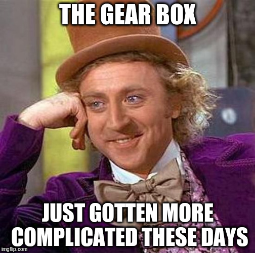 Creepy Condescending Wonka Meme | THE GEAR BOX JUST GOTTEN MORE COMPLICATED THESE DAYS | image tagged in memes,creepy condescending wonka | made w/ Imgflip meme maker