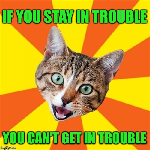 The perfect mantra for any nightmare job/school/relationship! | YOU CAN'T GET IN TROUBLE IF YOU STAY IN TROUBLE | image tagged in memes,bad advice cat,trouble,sanity | made w/ Imgflip meme maker