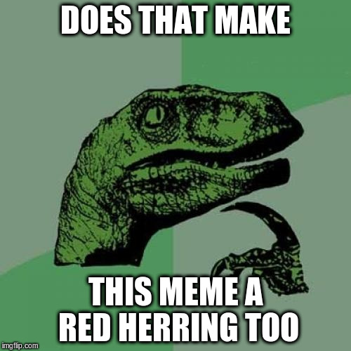 Philosoraptor Meme | DOES THAT MAKE THIS MEME A RED HERRING TOO | image tagged in memes,philosoraptor | made w/ Imgflip meme maker