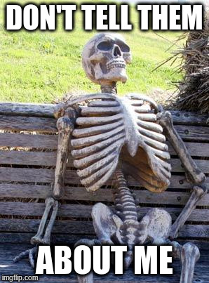 Waiting Skeleton Meme | DON'T TELL THEM ABOUT ME | image tagged in memes,waiting skeleton | made w/ Imgflip meme maker