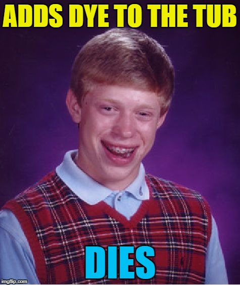 Bad Luck Brian Meme | ADDS DYE TO THE TUB DIES | image tagged in memes,bad luck brian | made w/ Imgflip meme maker