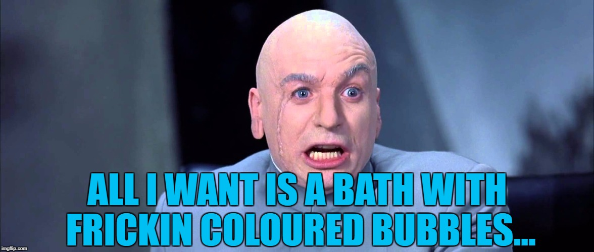 ALL I WANT IS A BATH WITH FRICKIN COLOURED BUBBLES... | made w/ Imgflip meme maker