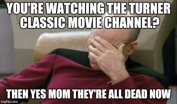 YOU'RE WATCHING THE TURNER CLASSIC MOVIE CHANNEL? THEN YES MOM THEY'RE ALL DEAD NOW | made w/ Imgflip meme maker