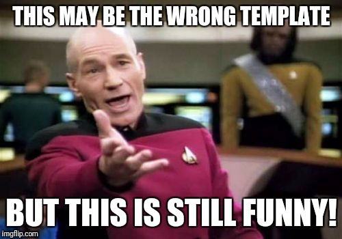 Picard Wtf Meme | THIS MAY BE THE WRONG TEMPLATE BUT THIS IS STILL FUNNY! | image tagged in memes,picard wtf | made w/ Imgflip meme maker