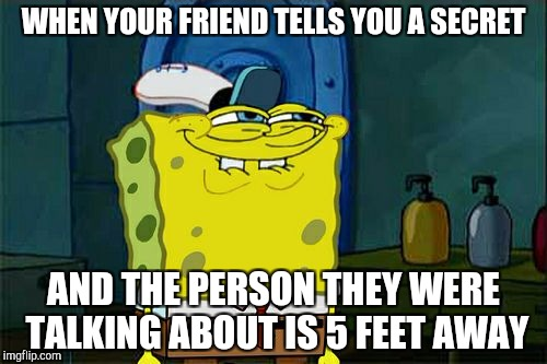 Dont You Squidward Meme | WHEN YOUR FRIEND TELLS YOU A SECRET AND THE PERSON THEY WERE TALKING ABOUT IS 5 FEET AWAY | image tagged in memes,dont you squidward | made w/ Imgflip meme maker