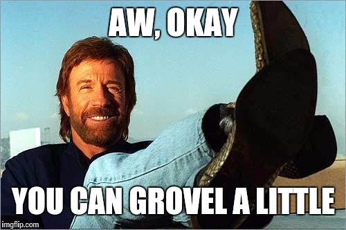 AW, OKAY YOU CAN GROVEL A LITTLE | image tagged in chuck | made w/ Imgflip meme maker