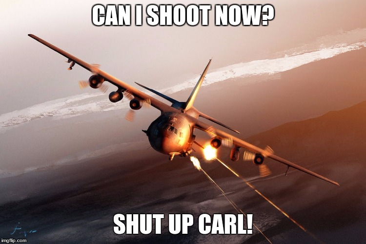 ACarl-130U | CAN I SHOOT NOW? SHUT UP CARL! | image tagged in carl,c-130,memes | made w/ Imgflip meme maker