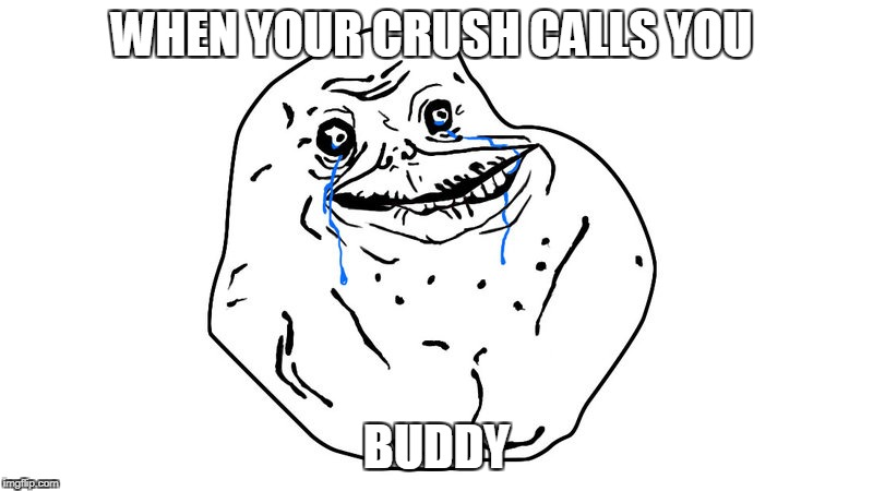 forever alone | WHEN YOUR CRUSH CALLS YOU BUDDY | image tagged in forever alone | made w/ Imgflip meme maker