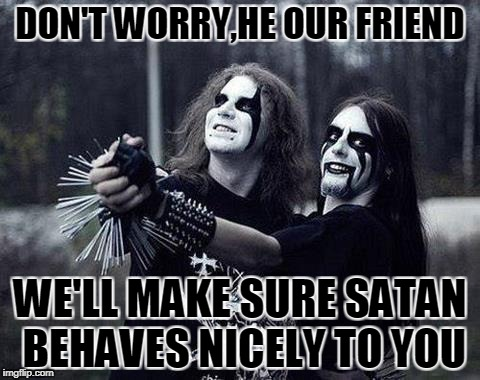 DON'T WORRY,HE OUR FRIEND WE'LL MAKE SURE SATAN BEHAVES NICELY TO YOU | made w/ Imgflip meme maker
