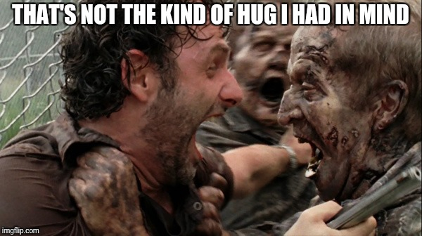 The Walking Dead Screaming | THAT'S NOT THE KIND OF HUG I HAD IN MIND | image tagged in the walking dead screaming | made w/ Imgflip meme maker