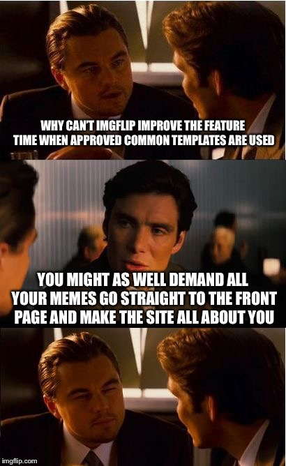 When a newbie tries to suggest fixing a problem for everyone but an elitists tries to twist what you say. | WHY CAN'T IMGFLIP IMPROVE THE FEATURE TIME WHEN APPROVED COMMON TEMPLATES ARE USED YOU MIGHT AS WELL DEMAND ALL YOUR MEMES GO STRAIGHT TO TH | image tagged in memes,inception | made w/ Imgflip meme maker