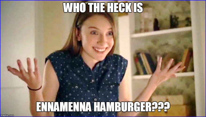 WHO THE HECK IS ENNAMENNA HAMBURGER??? | made w/ Imgflip meme maker