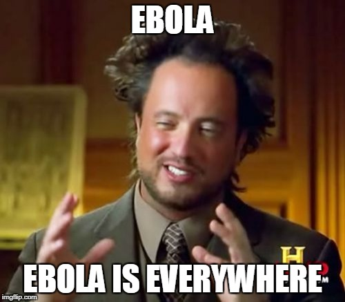 Ancient Aliens Meme | EBOLA EBOLA IS EVERYWHERE | image tagged in memes,ancient aliens | made w/ Imgflip meme maker