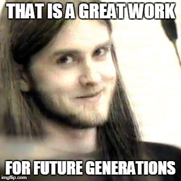 THAT IS A GREAT WORK FOR FUTURE GENERATIONS | made w/ Imgflip meme maker