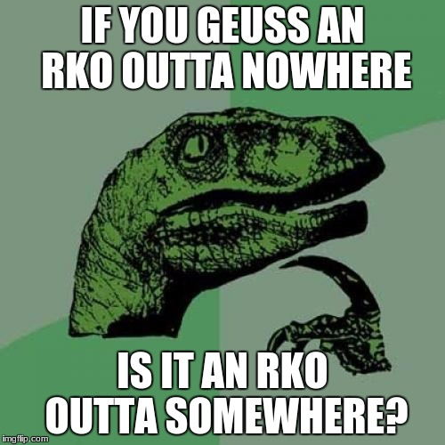 Philosiraptor meme | IF YOU GEUSS AN RKO OUTTA NOWHERE IS IT AN RKO OUTTA SOMEWHERE? | image tagged in philosiraptor meme | made w/ Imgflip meme maker