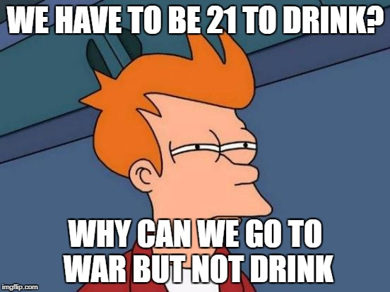 Futurama Fry Meme | WE HAVE TO BE 21 TO DRINK? WHY CAN WE GO TO WAR BUT NOT DRINK | image tagged in memes,futurama fry | made w/ Imgflip meme maker