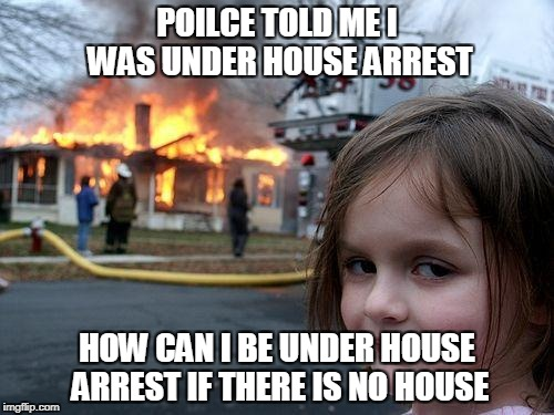 Disaster Girl Meme | POILCE TOLD ME I WAS UNDER HOUSE ARREST HOW CAN I BE UNDER HOUSE ARREST IF THERE IS NO HOUSE | image tagged in memes,disaster girl | made w/ Imgflip meme maker